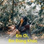 Tải bài hát mới Em Ơi, Em Đừng Khóc online