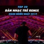 Nghe nhạc hay Top 20 Bản Nhạc Trẻ Remix Được Nghe Nhiều Nhất 2019