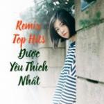 Nghe nhạc online Remix Top Hits Được Yêu Thích Nhất miễn phí